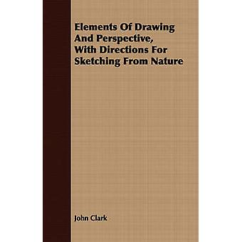 Elements Of Drawing And Perspective With Directions For Sketching From Nature by Clark & John