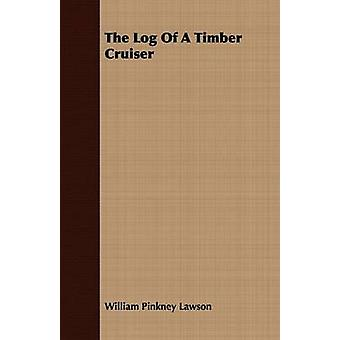 The Log Of A Timber Cruiser by Lawson & William Pinkney