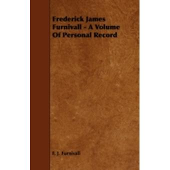 Frederick James Furnivall  A Volume of Personal Record by Furnivall & F. J.