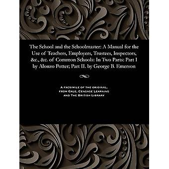 The School and the Schoolmaster A Manual for the Use of Teachers Employers Trustees Inspectors c. c. of Common Schools In Two Parts Part I by Alonzo Potter Part II. by George B. Emerson by Potter & Alonzo & Bishop of the Protestant