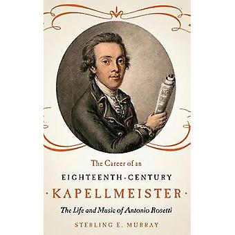 The Career of an EighteenthCentury Kapellmeister The Life and Music of Antonio Rosetti by Murray & Sterling E.