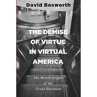 The Demise of Virtue in Virtual America The Moral Origins of the Great Recession by Bosworth & David