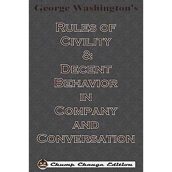 George Washingtons Rules of Civility  Decent Behavior in Company and Conversation Chump Change Edition by Washington & George