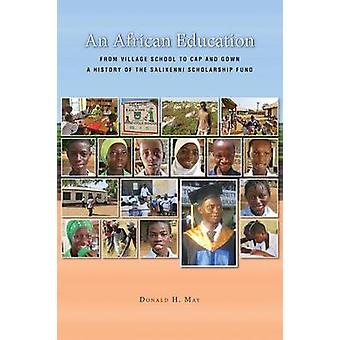 An African Education From Village School to Cap and Gown a History of the Salikenni Scholarship Fund by May & Donald H.