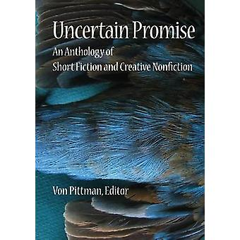 Uncertain Promise An Anthology of Fiction and Creative Nonfiction by Pittman & Von