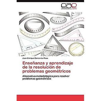 Ensenanza y Aprendizaje de La Resolucion de Problemas Geometricos by Garc a. La Rosa & Juan Enrique