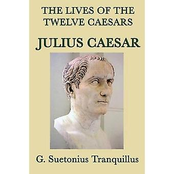 The Lives of the Twelve Caesars Julius Caesar by Tranquillus & G. Suetonius