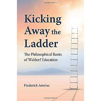 Kicking Away the Ladder - The Philosophical Roots of Waldorf Education