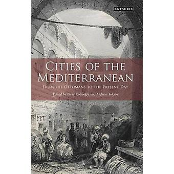Cities of the Mediterranean  From the Ottomans to the Present Day by Edited by Meltem Toksoz & Edited by Biray Kolluoglu