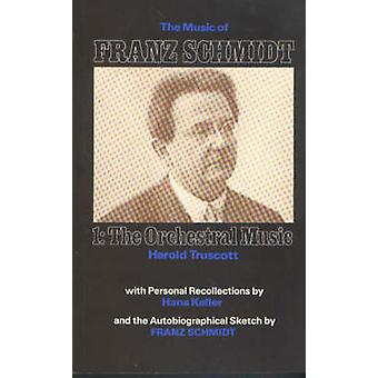 The Music of Franz Schmidt - 1 - The Orchestral Music by Harold Trusco