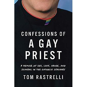 Confessions of a Gay Priest - A Memoir of Sex - Love - Abuse - and Sca