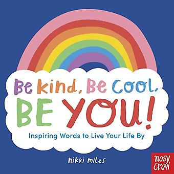 Be Kind Be Cool Be You Inspiring Words to Live Your Life By by Illustrated by Nikki Miles