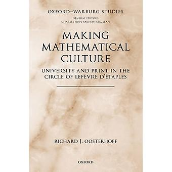 Making Mathematical Culture  University and Print in the Circle of Lefevre dEtaples by Richard J Oosterhoff