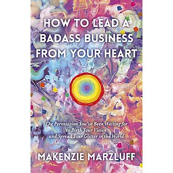 How to Lead a Badass Business From Your Heart by Marzluff & Makenzie