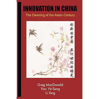 Innovation in China - The Dawning of the Asian Century by Greg MacDona