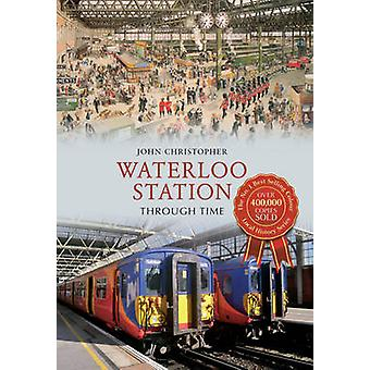 Waterloo Station Through Time by John Christopher - 9781445610221 Book