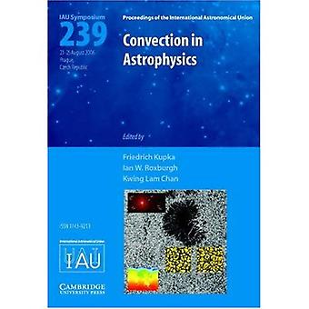 Convection in Astrophysics: Proceedings of the 239th Symposium of the International Astronomical Union Held in Prague, Czech Republic, 21-25 August 2006