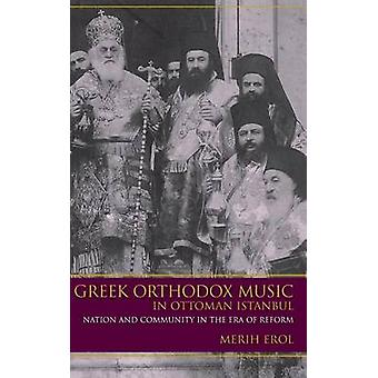Greek Orthodox Music in Ottoman Istanbul Nation and Community in the Era of Reform by Erol & Merih