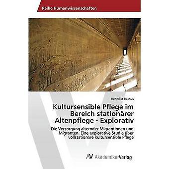 Kultursensible Pflege im Bereich stationrer Altenpflege  Explorativ by Bachus Benedikt