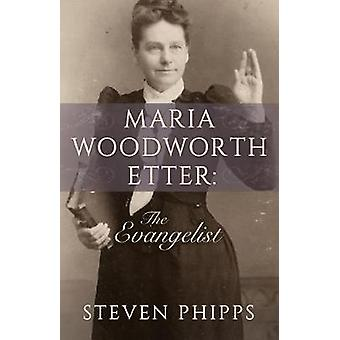 Maria Woodworth Etter - The Evangelist by Steven Phipps - 978168031116