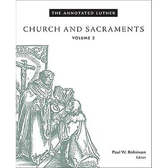 The Annotated Luther Church and Sacraments Volume 3 par Paul W Robinson