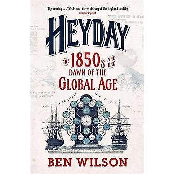 Heyday - The 1850s and the Dawn of the Global Age by Ben Wilson - 9780