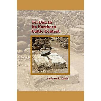 Tel Dan in Its Northern Cultic Context von Davis & Andrew R.