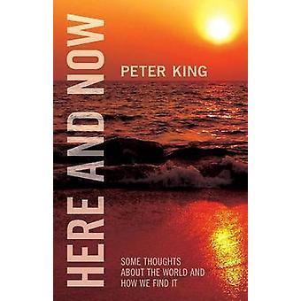 Here and Now Some Thoughts about the World and How We Find It by King & Peter