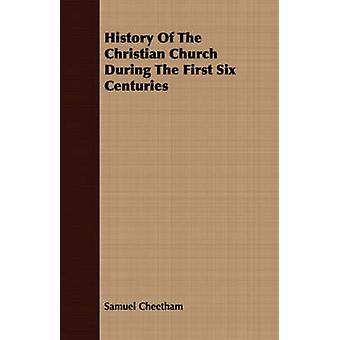 History Of The Christian Church During The First Six Centuries by Cheetham & Samuel