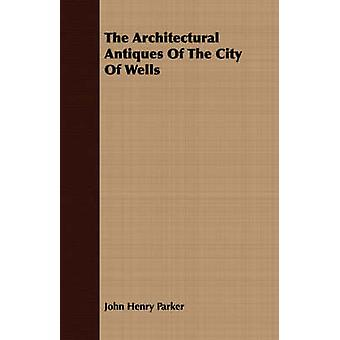 The Architectural Antiques Of The City Of Wells by Parker & John Henry