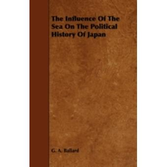 The Influence of the Sea on the Political History of Japan by Ballard & G. A.