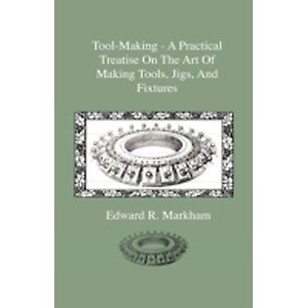 ToolMaking  A Practical Treatise On The Art Of Making Tools Jigs And Fixtures With Helpful Suggestions On Heat Treatment Of Carbon And HighSpeed Steel For Tools Punches And Dies by Markham & Edward R.