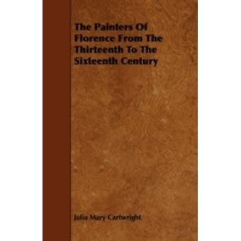 The Painters Of Florence From The Thirteenth To The Sixteenth Century by Cartwright & Julia Mary