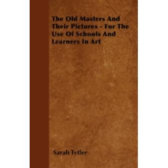 The Old Masters And Their Pictures  For The Use Of Schools And Learners In Art by Tytler & Sarah