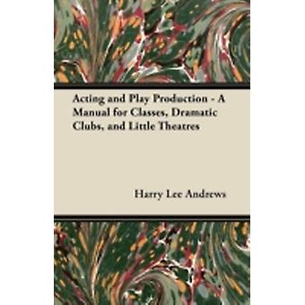 Acting and Play Production  A Manual for Classes Dramatic Clubs and Little Theatres by Andrews & Harry Lee