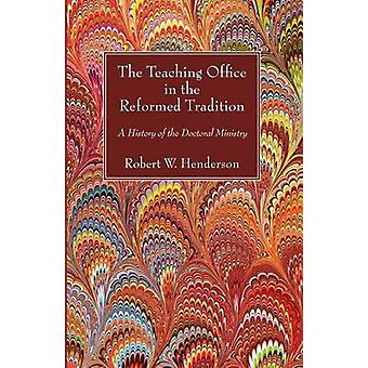 The Teaching Office in the Reformed Tradition A History of the Doctoral Ministry by Henderson & Robert W.