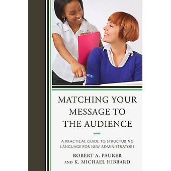 Matching Your Message to the Audience A Practical Guide to Structuring Language for New Administrators by Pauker & Robert A.