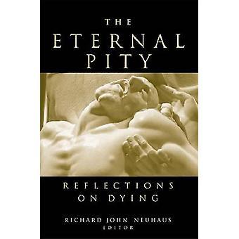 The Eternal Pity - Reflections on Dying by Richard John Neuhaus - 9780