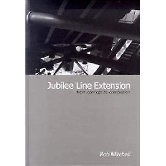 Jubilee Line Extension - From Concept to Completion by Robert Mitchell
