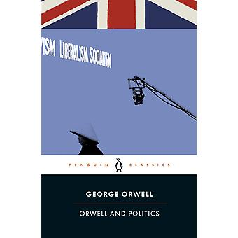 Orwell and Politics by Orwell & George