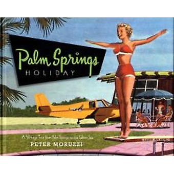 Palm Springs Holiday  A Vintage Tour from Palm Springs to the Salton Sea by Peter Moruzzi