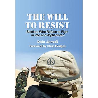 The Will To Resist  Soldiers Who Refuse to Fight in Iraq and Afghanistan by Dahr Jamail