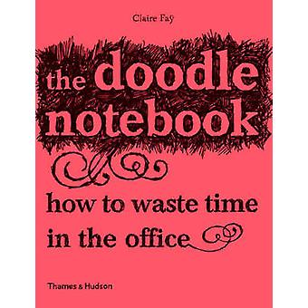 The Doodle Notebook  How to Waste Time in the Office by Claire Fay