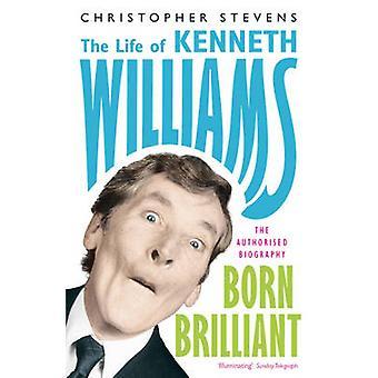 Kenneth Williams - Born Brilliant - The Life of Kenneth Williams by Chr