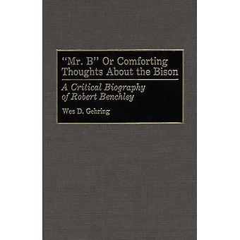 Mr. B or Comforting Thoughts about the Bison A Critical Biography of Robert Benchley by Gehring & Wes D.
