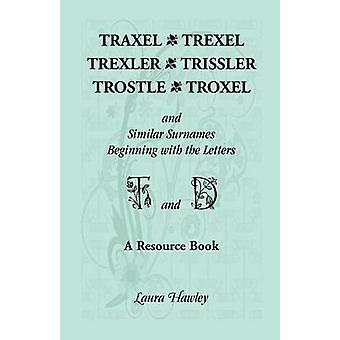 Traxel Trexel Trexler Trissler Trostle Troxel and Similar Surnames Beginning with the Letters T and D Found in the Early Records of Georgia Indi by Hawley & Laura