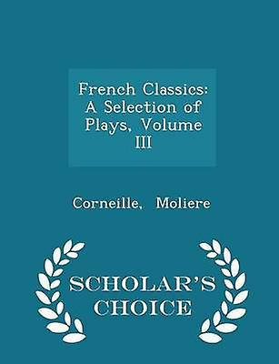 French Classics A Selection of Plays Volume III  Scholars Choice Edition by Moliere & Corneille