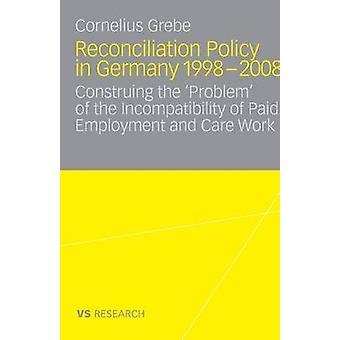 Política de la reconciliación en Alemania 19982008 interpretar el problema de la incompatibilidad de empleo remunerado y el trabajo de cuidado por Grebe y Cornelius