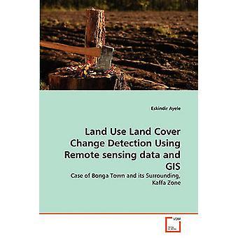 Land Gebrauch Land bedecken Änderung Erkennung verwenden Fernerkundungsdaten und GIS von Ayele & Eskindir