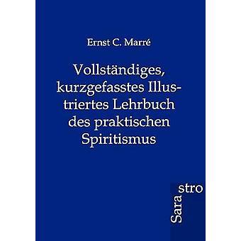 Vollstndiges kurzgefasstes Illustriertes Lehrbuch des praktischen Spiritismus by Marre & Ernst C.
